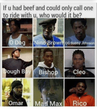 Dang it's hard to choose between dough boy n o dog: If u had beef and could only call one  to ride with u, who would it be?  O Dog Nino Brown oG Bobby Johnson  ough Bl Bishop  Omar Mad Max Rico Dang it's hard to choose between dough boy n o dog