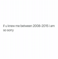 Relationships, Sorry, and Knew: if u knew me between 2008-2015 i am  so sorry