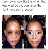 Memes, Respect, and 🤖: If u know u look like this when the  Mac washes off, don't stay the  night have some respect Have some respect ladies 😂😂😂😭😭😭 comedysnaps