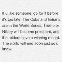 Soon..., Cubs, and Presidents: If u like someone, go for it before  it's too late. The Cubs and Indians  are in the World Series, Trump or  Hillary will become president, and  the raiders have a winning record  The world will end soon just so u  know.