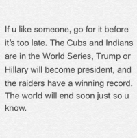 Memes, Soon..., and Cubs: If u like someone, go for it before  it's too late. The Cubs and Indians  are in the World Series, Trump or  Hillary will become president, and  the raiders have a winning record  The world will end soon just so u  know.