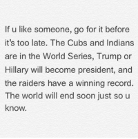 Dank, Soon..., and Cubs: If u like someone, go for it before  it's too late. The Cubs and Indians  are in the World Series, Trump or  Hillary will become president, and  the raiders have a winning record  The world will end soon just so u  know. Probably...oh...the Cubs won ;)
