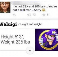 Sorry, Dank Memes, and Waluigi: If u not 6'2+ and 200lbs+  not a real man.. Sorry  You're  12  8  Waluigi  Height and weight  Height 6'3  Weight 236 lbs AYY
