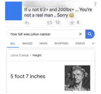 Bad News Everyone: If u not 6'2+ and 200lbs+... You're  not a real man.. Sorry  12 8  how tall was julius caesar  ALL IMAGES NEWS  SHOPPING  VIDEOS  MA  Julius Caesar / Height  5 foot 7 inches