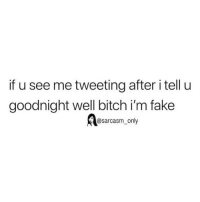 Bitch, Fake, and Funny: if u see me tweeting after i tell u  goodnight well bitch i'm fake  @sarcasm_only SarcasmOnly