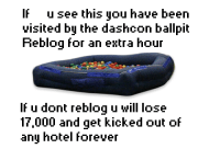 IF u see this you have been  visited by the dashcon ballpit  Reblog for an extra hour  If u dont reblog u will lose  17,000 and get kicked out of  any hotel forever