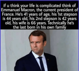 Yeah my life isnt that bad after all: _if u think your life is complicated think of  Emmanuel Macron, the current president of  France. He's 41 years of age, his 1st stepson  is 44 years old, his 2nd stepson is 42 years  old, his wife is 66 years. Technically  the last born in his own family Yeah my life isnt that bad after all