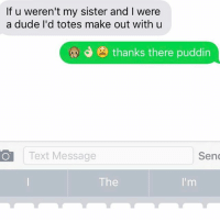 Sisters, Sen, and Make Out: If u weren't my sister and were  a dude I'd totes make out with u  J thanks there puddin  Text Message  Sen  The  I'm This is meant to make her feel better but it just makes her feel worse