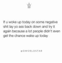 "Ass, Life, and Memes: If u woke up today on some negative  shit lay yo ass back down and try it  again because a lot people didn't even  get the chance wake up today  @OWORLDSTAR ""Real sh*t...you gotta start changing your attitude & outlook to experience the life you want..."" 💯 @QWorldstar https://t.co/dt0724H01p"