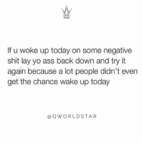 "Ass, Life, and Memes: If u woke up today on some negative  shit lay yo ass back down and try it  again because a lot people didn't even  get the chance wake up today  @ QWORLDSTAR ""Real shit...you gotta start changing your attitude & outlook to experience the life you want..."" 💯 @QWorldstar Truth PositiveVibes WSHH"
