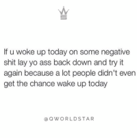 "Ass, Life, and Shit: If u woke up today on some negative  shit lay yo ass back down and try it  again because a lot people didn't even  get the chance wake up today  OWORLDSTAR ""You gotta start changing your attitude & outlook to experience the life you want..."" 💯 @QWorldstar https://t.co/BPCgUCTMNw"
