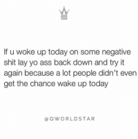 Ass, Shit, and Yo: If u woke up today on some negative  shit lay yo ass back down and try it  again because a lot people didn't evern  get the chance wake up today  OWORLDSTAR Stay posted, stay focused.  💯