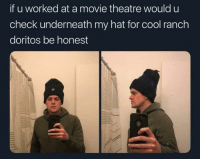 Cool, Movie, and Theatre: if u worked at a movie theatre would u  check underneath my hat for cool ranch  doritos be honest me irl