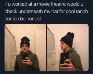 Dank, Memes, and Target: if u worked at a movie theatre would u  check underneath my hat for cool ranch  doritos be honest me irl by snowmace MORE MEMES