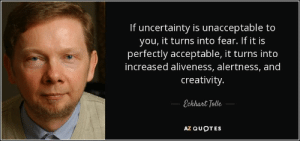 Quotes, Fear, and Eckhart Tolle: If uncertainty is unacceptable to  you, it turns into fear. If it is  perfectly acceptable, it turns into  increased aliveness, alertness, and  creativity.  Eckhart Tolle  AZ QUOTES If uncertainty is unacceptable to you, it turns into fear. If it is perfectly acceptable, it turns into increased aliveness, alertness, and creativity.