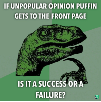 Failure, Success, and Page: IF UNPOPULAR OPINION PUFFIN  GETS TO THE FRONT PAGE  S IT A SUCCESS ORA  FAILURE?
