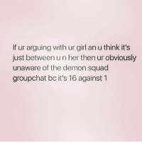 Squad, Zero, and Girl: If ur arguing with ur girl an u think it's  just between u n her then ur obviously  unaware of the demon squad  groupchat bc it's 16 against 1 @zero_fucksgirl @sassygirl38 and @wastehistime2018_ are my demon squad 😈