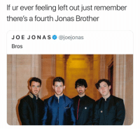 Dank Memes, Joe Jonas, and Brother: If ur ever feeling left out just remember  there's a fourth Jonas Brother  JOE JONAS @joejonas  Bros No, flipping, WAY