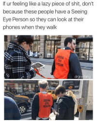 Lazy, Shit, and Piece of Shit: If ur feeling like a lazy piece of shit, don't  because these people have a Seeing  Eye Person so they can look at their  phones when they walk  SEEING  EYE  ERSON  drgrayfang  23 5274  SEENG  EYE  PERV