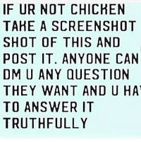 why not: IF UR NOT CHICHEN  TAHE A SCREENSHOT  SHOT OF THIS AND  POST IT. ANYONE CAN  DMU ANY QUESTION  THEY WANT AND U HAT  TO ANSWER IT  TRUTHFULLY why not