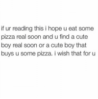 Cute, Pizza, and Soon...: if ur reading this i hope u eat some  pizza real soon and u find a cute  boy real soon or a cute boy that  buys u some pizza. i wish that for u Send to 7 people or you'll die tomorrow