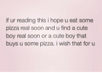 Cute, Life, and Love: if ur reading this i hope u eat some  pizza real soon and u find a cute  boy real soon or a cute boy that  buys u some pizza. i wish that for u remanence-of-love:  I wish that for you…  Follow for more relatable love and life quotes!