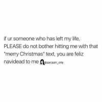 "Funny, Memes, and Sarcasm: if ur someone who has left my life,  PLEASE do not bother hitting me with that  ""merry Christmas"" text, you are feliz  navidead to me  @sarcasm only dead"
