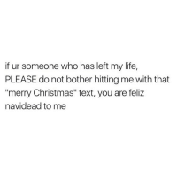 "Memes, 🤖, and Feliz: if ur someone who has left my life  PLEASE do not bother hitting me with that  ""merry Christmas"" text, you are feliz  navidead to me Ho ho ho bitches 🎅🏼🎅🏼"