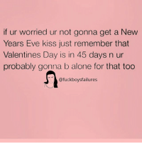 Being Alone, Valentine's Day, and Kiss: if ur worried ur not gonna get a New  Years Eve kiss just remember that  Valentines Day is in 45 days n ur  probably gonna b alone for that too  @fuckboysfailures