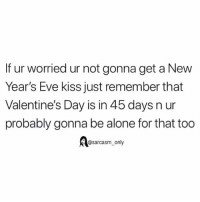 Being Alone, Funny, and Memes: If ur worried ur not gonna get a New  Year's Eve kiss just remember that  Valentine's Day is in 45 days n ur  probably gonna be alone for that too  Aasarcasm only SarcasmOnly