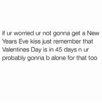 Being Alone, Bruh, and Valentine's Day: if ur worried ur not gonna get a New  Years Eve kiss just remember that  Valentines Day is in 45 days n ur  probably gonna b alone for that too Bruh😂💀