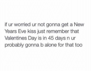 Years Eve: if ur worried ur not gonna get a New  Years Eve kiss just remember that  Valentines Day is in 45 days n ur  probably gonna b alone for that too