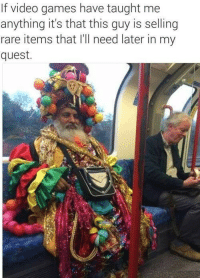 Video Games, Games, and Quest: If video games have taught me  anything it's that this guy is selling  rare items that I'll need later in my  quest. <p>Tell Me About Your Wares, Merchant</p>