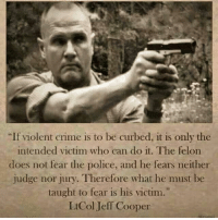 """~ Always Out Front ~ Americans Defending The 2nd: """"If violent crime is to be curbed, it is only the  intended victim who can do it. The felon  does not fear the police, and he fears neither  judge nor jury. Therefore what he must be  taught to fear is his victim.""""  Lt Col Jeff Cooper ~ Always Out Front ~ Americans Defending The 2nd"""