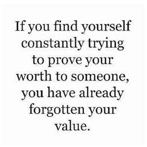 You, Find, and Someone: If vou find vourself  constantly trying  to prove your  worth to someone,  you have already  forgotten your  value.