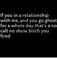 💯: If vou in a relationship  with me, and you go ghost  for a whole day that's a no  call no show bitch you  fired 💯