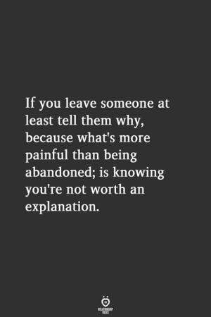 arn: If vou leave someone at  least tell them why,  because what's more  painful than being  abandoned; is knowing  you're not worth arn  explanation,