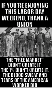 "Memes, American, and Free: IF VOU'RE ENJOVING  THIS LABOR DAY  WEEKEND, THANK A  UNION  THE ""FREE MARKET""  DIDN'T CREATE IT  THE 1% DIDN'T CREATE IT.  THE BLOOD SWEAT AND  TEARS OF THE AMERICAN  WORKER DID Abso-freaking-lutely!"
