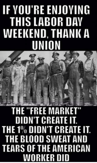 "Via Union Thugs: IF VOU'RE ENJOVING  THIS LABOR DAY  WEEKEND, THANK A  UNION  as  THE ""FREE MARKET""  DIDN'T CREATE IT  THE 1% DIDN'T CREATE IT.  THE BLOOD SWEAT AND  TEARS OF THE AMERICAN  WORKER DID Via Union Thugs"