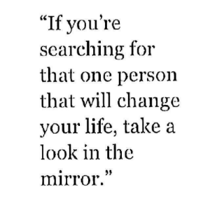 "Look In The Mirror: ""If vou're  searching for  that one person  that will change  your life, take a  look in the  mirror""  29"
