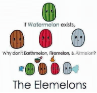 Watermelon: If Watermelon exists  Why don't Earthmelon, Firemelon, & Airmelon  The Elemelons Watermelon