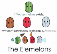 The Elemelons https://t.co/MddzJUnXjc: If Watermelon  exists,  Why don't Earthmelon, Firemelon, &  Airmelon  The Elemelons The Elemelons https://t.co/MddzJUnXjc