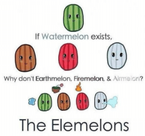 Well Good things!: If Watermelon exists,  Why don't Earthmelon, Firemelon, & Airmelon?  The Elemelons Well Good things!