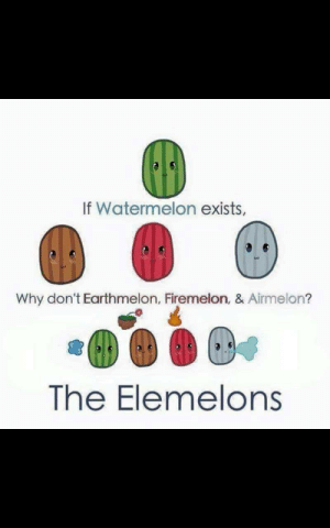 Long ago, the fruit nations lived together in harmony.. then.. everything changed when the firemelon attacked: If Watermelon exists,  Why don't Earthmelon, Firemelon, & Airmelon?  The Elemelons Long ago, the fruit nations lived together in harmony.. then.. everything changed when the firemelon attacked
