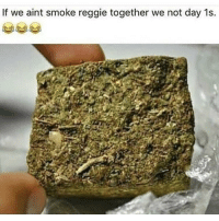 Reggie, Weed, and Marijuana: If we aint smoke reggie together we not day 1s. TAG your day 1s
