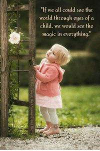 """Memes, Magic, and World: """"If we all could see the  world through eyes of a  child, we would see the  magic in eveything. 🌺🍃🌺🍃🌺🍃🌺🍃🌺  Quote & photo unknown -  Credit to rightful ownners."""