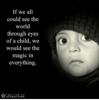 <3 The Law Of Attraction  .: If we all  could see the  world  through eyes  of a child, we  would see the  magic in  everything.  THE  L A W  OF  ATTRACTION <3 The Law Of Attraction  .