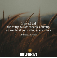 If we all did the things we are capable of doing, we would literally astound ourselves. influencive: If we all did  the things we are capable of doing,  we would literally astound ourselves.  Thomas Alva Edison  INFLUENCIVE If we all did the things we are capable of doing, we would literally astound ourselves. influencive