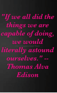 """thomas alva edison: """"If we all did the  things we are  capable of doing,  zee ze ould  FB Unsupervised Mom  literally astound  ourselves.  Thomas Alva  Edison"""
