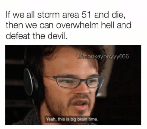 24 Memes so Hilarious cant stop Laughing. Read More... 22: If we all storm area 51 and die,  then we can overwhelm hell and  defeat the devil  U/monkeyboyyy666  Yeah, this is big brain time. 24 Memes so Hilarious cant stop Laughing. Read More... 22